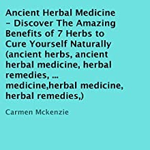 Ancient Herbal Medicine: Discover the Amazing Benefits of 7 Herbs to Cure Yourself Naturally (       UNABRIDGED) by Carmen Mckenzie Narrated by Trevor Clinger