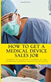 How To Get A Medical Device Sales Job: Your best resource to learn the secrets of landing a career in the lucrative medical device sales field: 1