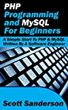 PHP Programming and MySQL For Beginners: A Simple Start To PHP & MySQL (Written By A Software Engineer) (PHP Programming,...
