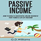 Passive Income: How to Build a Successful Online Business That Funds a Life of Freedom Hörbuch von G.D. Williams Gesprochen von: Tim Titus