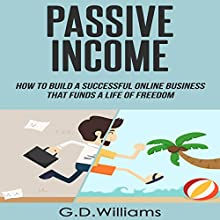 Passive Income: How to Build a Successful Online Business That Funds a Life of Freedom Audiobook by G.D. Williams Narrated by Tim Titus