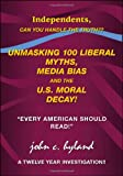 """Unmasking 100 Liberal Myths, Media Bias, and the U.S. Moral Decay!: Independents, can you handle the truth? """"Every American Should Read!"""" A Twelve Year Investigation!!"""
