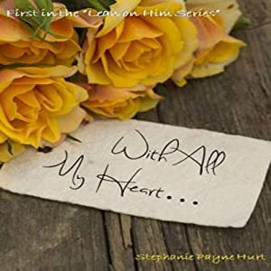 With All My Heart...: Lean On Him, Book 1 | [Stephanie Hurt]
