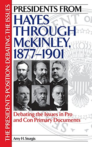 Presidents from Hayes through McKinley, 1877-1901: Debating the Issues in Pro and Con Primary Documents (The President's
