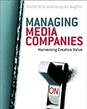 Managing Media Companies Harnessing Creative Value by Annet Aris