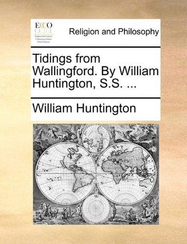Tidings from Wallingford. By William Huntington, S.S. ...