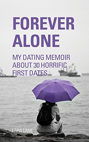 FOREVER ALONE: My Dating Memoir about 30 horrific first dates (Dating Advice for women)