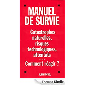 Manuel de survie : Catastrophes naturelles, risques technologiques, attentats...Comment r�agir ?