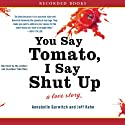 You Say Tomato, I Say Shut Up: A Love Story (       UNABRIDGED) by Annabelle Gurwitch, Jeff Kahn Narrated by Annabelle Gurwitch, Jeff Kahn, Todd Ross