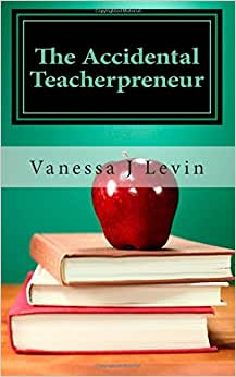 The Accidental Teacherpreneur: From Classroom Teacher To Successful Entrepreneur