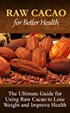 Raw Cacao For Better Health: The Ultimate Guide For Using Raw Cacao To Lose Weight And Improve Health