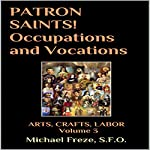 Patron Saints!: Occupations and Vocations: Arts, Crafts, Labor, Book 3 | Michael Freze