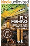 Fly Fishing: A Beginner's Guide to Mastering Fly Fishing for Beginners in 1 Day or Less! (Fly Fishing - Fly Fishing for Beginners - Fishing - How to Fish ... Trout Fishing for Beginners - Fishing Tips)