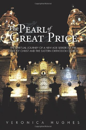The Pearl of Great Price: The Spiritual Journey of a New Age Seeker to the Light of Christ and the Eastern Orthodox Church, Veronica Hughes