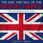 The Rise and Fall of the British Empire: Mercantilism, Diplomacy and the Colonies Hörbuch von Phillip J. Smith Gesprochen von: Saethon Williams