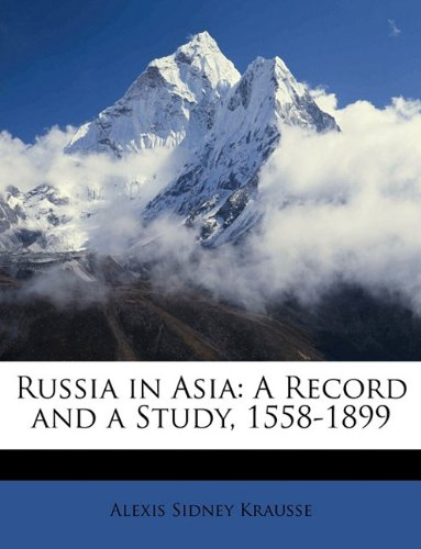 Russia in Asia: A Record and a Study, 1558-1899