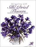 Decorating With Silk & Dried Flowers : 80 Arrangements Using Floral Materials of All Kinds (Arts & Crafts for Home Decorating Series)