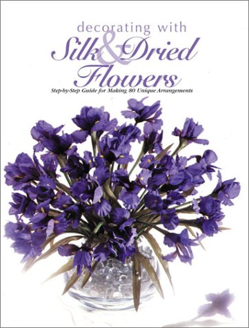Decorating With Silk & Dried Flowers : 80 Arrangements Using Floral Materials of All Kinds (Arts & Crafts for Home Decorating Series), The Editors of Creative Publishing international