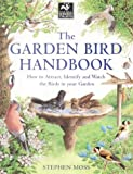 Stephen Moss The Garden Bird Handbook: How to Attract, Identify and Watch the Birds in Your Garden