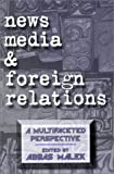News Media and Foreign Relations: A Multifaceted Perspective (Ablex Communication, Culture & Information Series.)