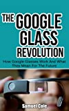 The Google Glass Revolution: How Google Glasses Work And What They Mean For The Future (Google Glass, Google Glass Books Book 1)