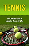 Tennis: The Ultimate Guide to Mastering Tennis for Life! (tennis, tennis tips, tennis for beginners, how to play tennis, tennis game)