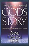 The Glorious Dawn of God's Story: Finding Meaning for Your Life in Genesis (0849915317) by Anne Graham Lotz