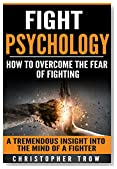 Fight psychology: How to overcome the fear of fighting: A tremendous insight into the mind of a fighter (Self Defense, Mixed Martial Arts, Fighting Dirty, Self Esteem Book 1)