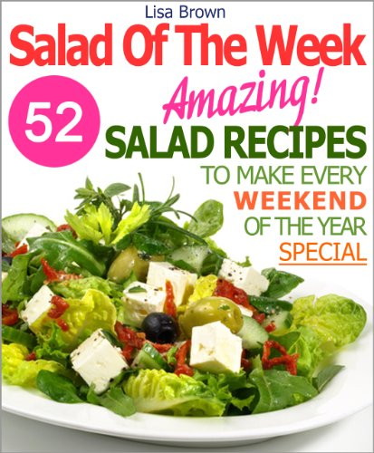 Salad Of The Week: 52 Amazing Salad Recipes To Make Every Weekend Of The Year A Little Bit Special (Recipe Of The Week)
