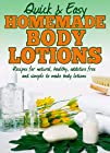 Homemade Body Lotions: Recipes for natural, healthy, additive free and simple to make body lotions (Quick and Easy Series)