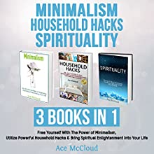 Minimalism: Household Hacks: Spirituality: 3 Books in 1: Free Yourself with the Power of Minimalism, Utilize Powerful Household Hacks & Bring Spiritual Enlightenment into Your Life Audiobook by Ace McCloud Narrated by Joshua Mackey