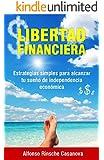 LIBERTAD FINANCIERA:: Estrategias Simples Para Alcanzar Tu Sueño De Independencia Económica.