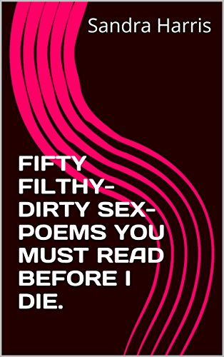 FIFTY FILTHY-DIRTY SEX-POEMS YOU MUST READ BEFORE I DIE.