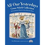 All Our Yesterdays Cross Stitch Collection: 33 Charming Designs from Bygone Days ~ Faye Whittaker