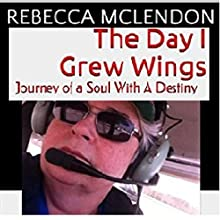 The Day I Grew Wings: Journey of a Soul with a Destiny (       UNABRIDGED) by Rebecca McLendon Narrated by Leigh Townes