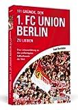 111 Gründe, den 1. FC Union Berlin zu lieben: Eine Liebeserklärung an den großartigsten Fußballverein der Welt