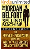 The Jordan Belfort Selling Machine: The Power of Persuasion Using the Wolf of Wall Street's Straight Line System (Sales, Selling, Sales Books, Sales Techniques, ... Emotional Intelligence) (English Edition)