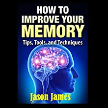 How to Improve Your Memory: Tips, Tools, and Techniques (       UNABRIDGED) by Jason James Narrated by Steve Barnes