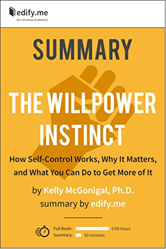 edify.me - Summary of 'The Willpower Instinct: How Self-Control Works, Why It Matters, and What You Can Do To Get More of It' by Kelly McGonigal Ph.D. In-depth, chapter-by-chapter summary.