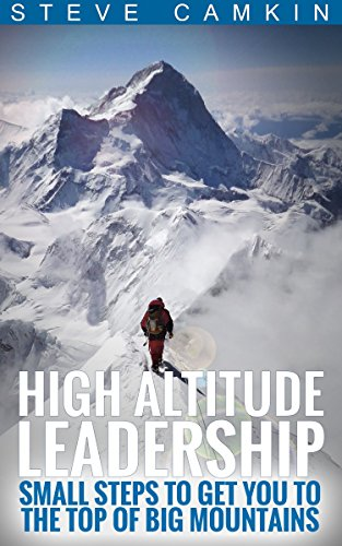 High Altitude Leadership: Small Steps To Get You To The Top Of Big Mountains by Steve Camkin ebook deal