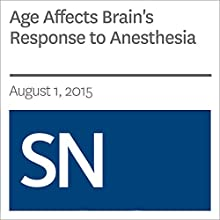 Age Affects Brain's Response to Anesthesia (       UNABRIDGED) by Laura Sanders Narrated by Mark Moran