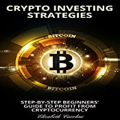 Crypto Investing Strategies: Step-By-Step Beginners' Guide to Profit from Cryptocurrency | [Elizabeth Caroline]