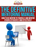 The Definitive Mentoring Manual - How To Be Mentor To Yourself And Mentor Others Efficiently And Effectively