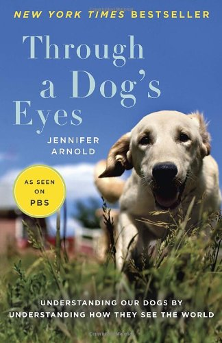 Through a Dog&#39;s Eyes: Understanding Our Dogs by Understanding How They See the World