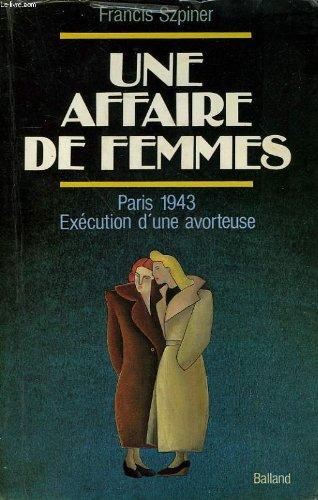 UNE AFFAIRE DE FEMMES. Paris 1943, exécution d'une avorteuse