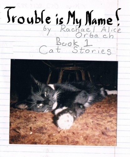 Trouble is My Name - Cat Stories - The First Adventure (Cat Stories- The Life and Times of Your Cat Book 1)