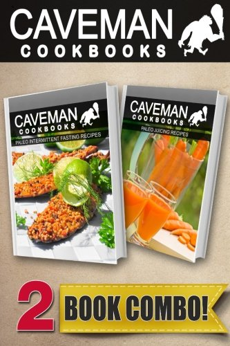 Paleo Intermittent Fasting Recipes and Paleo Juicing Recipes: 2 Book Combo (Caveman Cookbooks ) by Angela Anottacelli