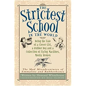 The Strictest School in the World: Being the Tale of a Clever Girl, a Rubber Boy and a Collection of Flying Machines, Mostly Broken (The Mad Misadventures of Emmaline and Rubberbones)