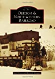 Oregon & Northwestern Railroad (Images of Rail)