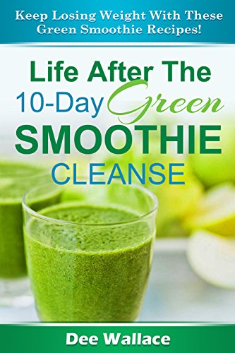 Life After The 10-Day Green Smoothie Cleanse: Keep losing weight with these green smoothie recipes! (Smoothies Book 2) by Dee Wallace